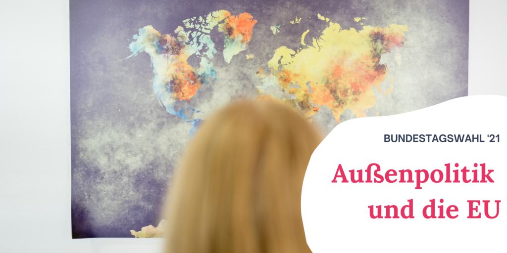 """eine blonde Frau blickt auf eine Weltkarte. Rechts auf dem Bild steht """"Bundestagswahl '21 Außenpolitik und die EU"""""""