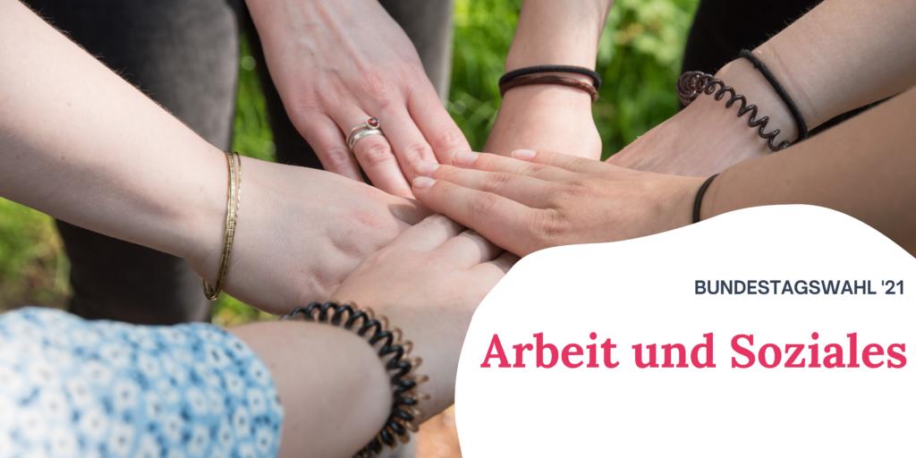 """Auf dem Bild sieht sechs Hände, welche alle aufeinander liegen. Rechts auf dem Bild steht """"Bundestagswahl '21 Arbeit und Soziales"""""""